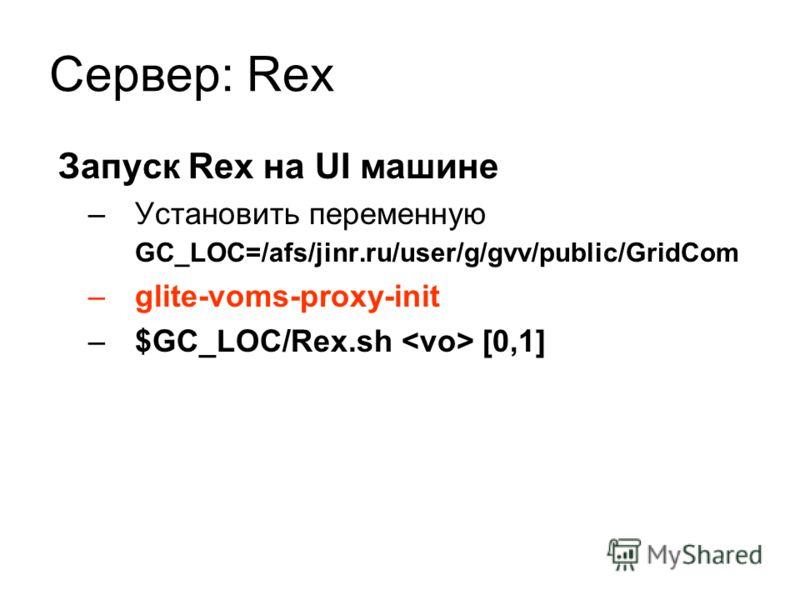 Сервер: Rex Запуск Rex на UI машине –Установить переменную GC_LOC=/afs/jinr.ru/user/g/gvv/public/GridCom –glite-voms-proxy-init –$GC_LOC/Rex.sh [0,1]