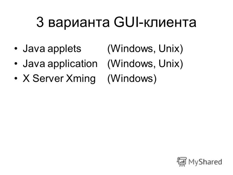 3 варианта GUI-клиента Java applets (Windows, Unix) Java application(Windows, Unix) X Server Xming(Windows)