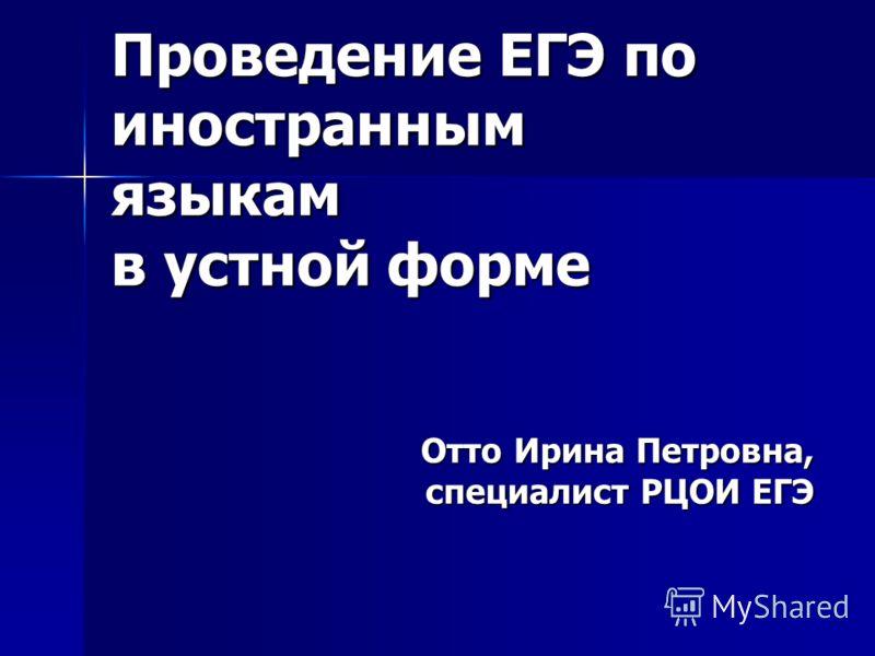 Проведение ЕГЭ по иностранным языкам в устной форме Отто Ирина Петровна, специалист РЦОИ ЕГЭ
