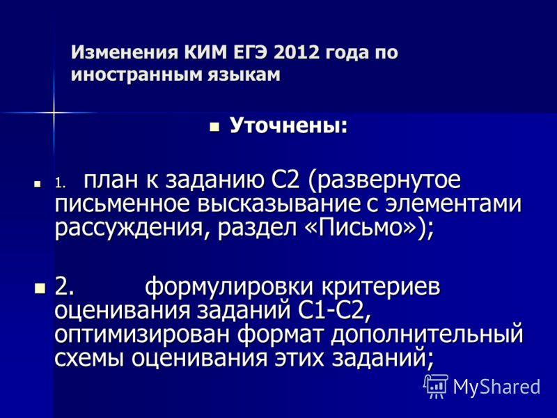 Изменения КИМ ЕГЭ 2012 года по иностранным языкам Уточнены: Уточнены: 1. план к заданию С2 (развернутое письменное высказывание с элементами рассуждения, раздел «Письмо»); 1. план к заданию С2 (развернутое письменное высказывание с элементами рассужд