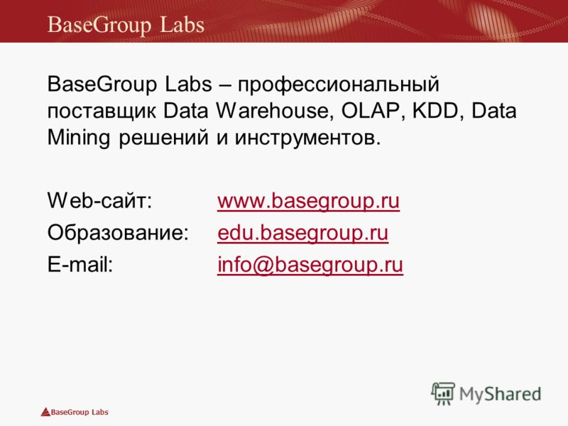 BaseGroup Labs BaseGroup Labs – профессиональный поставщик Data Warehouse, OLAP, KDD, Data Mining решений и инструментов. Web-сайт: www.basegroup.ruwww.basegroup.ru Образование: edu.basegroup.ruedu.basegroup.ru E-mail: info@basegroup.ruinfo@basegroup
