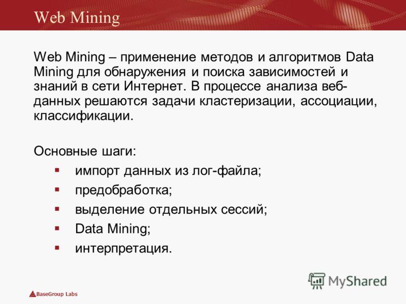 BaseGroup Labs Web Mining Web Mining – применение методов и алгоритмов Data Mining для обнаружения и поиска зависимостей и знаний в сети Интернет. В процессе анализа веб- данных решаются задачи кластеризации, ассоциации, классификации. Основные шаги: