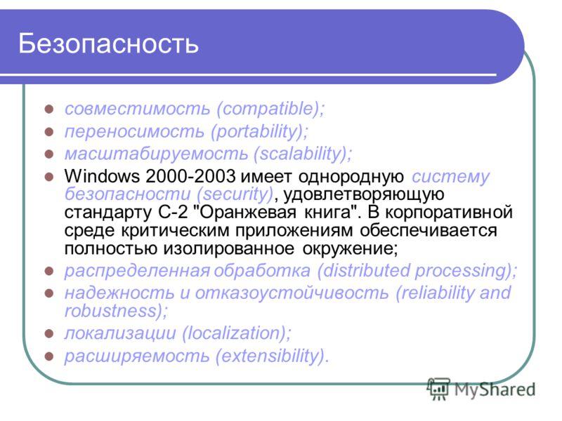 Безопасность совместимость (compatible); переносимость (portability); масштабируемость (scalability); Windows 2000-2003 имеет однородную систему безопасности (security), удовлетворяющую стандарту С-2