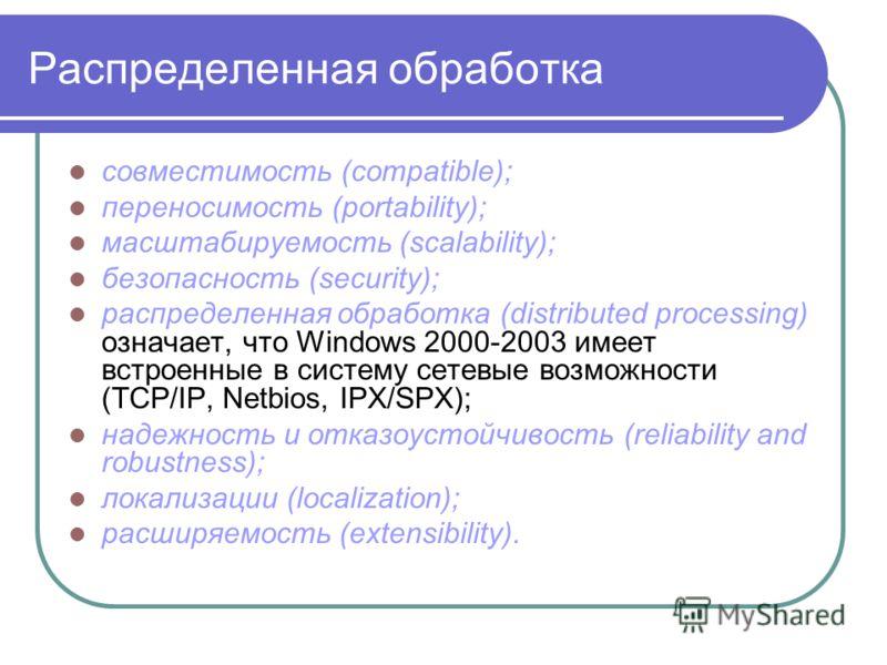 Распределенная обработка совместимость (compatible); переносимость (portability); масштабируемость (scalability); безопасность (security); распределенная обработка (distributed processing) означает, что Windows 2000-2003 имеет встроенные в систему се