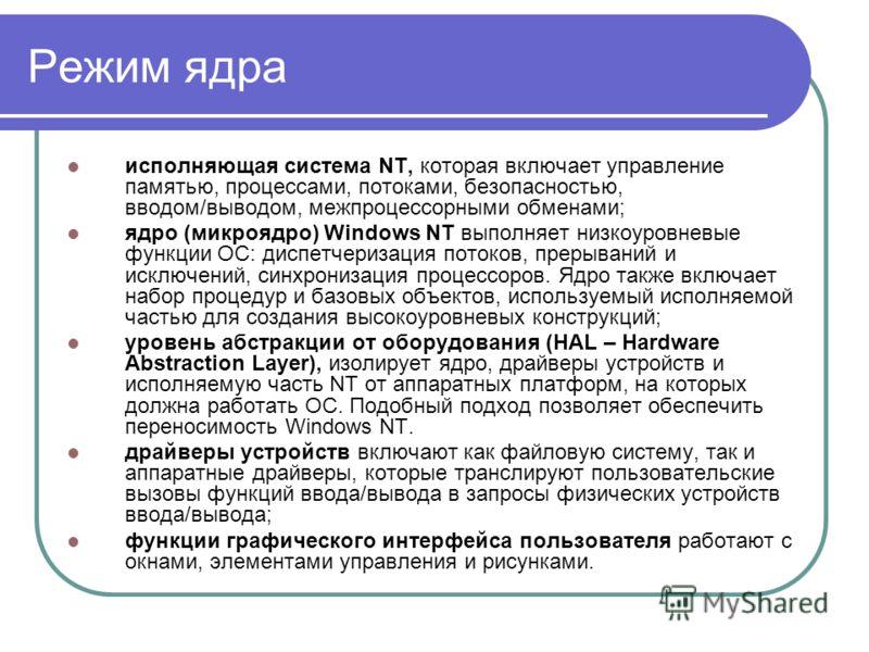 Режим ядра исполняющая система NT, которая включает управление памятью, процессами, потоками, безопасностью, вводом/выводом, межпроцессорными обменами; ядро (микроядро) Windows NT выполняет низкоуровневые функции ОС: диспетчеризация потоков, прерыван