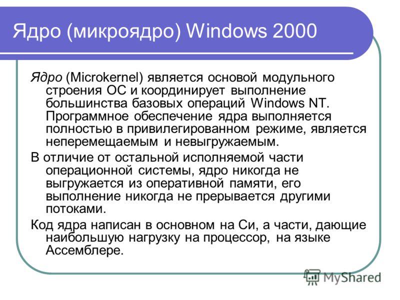 Ядро (микроядро) Windows 2000 Ядро (Microkernel) является основой модульного строения ОС и координирует выполнение большинства базовых операций Windows NT. Программное обеспечение ядра выполняется полностью в привилегированном режиме, является непере