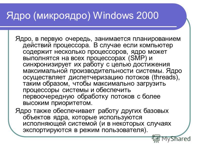 Ядро (микроядро) Windows 2000 Ядро, в первую очередь, занимается планированием действий процессора. В случае если компьютер содержит несколько процессоров, ядро может выполнятся на всех процессорах (SMP) и синхронизирует их работу с целью достижения