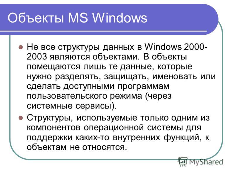 Объекты MS Windows Не все структуры данных в Windows 2000- 2003 являются объектами. В объекты помещаются лишь те данные, которые нужно разделять, защищать, именовать или сделать доступными программам пользовательского режима (через системные сервисы)