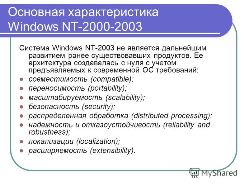 Основная характеристика Windows NT-2000-2003 Система Windows NT-2003 не является дальнейшим развитием ранее существовавших продуктов. Ее архитектура создавалась с нуля с учетом предъявляемых к современной ОС требований: совместимость (compatible); пе