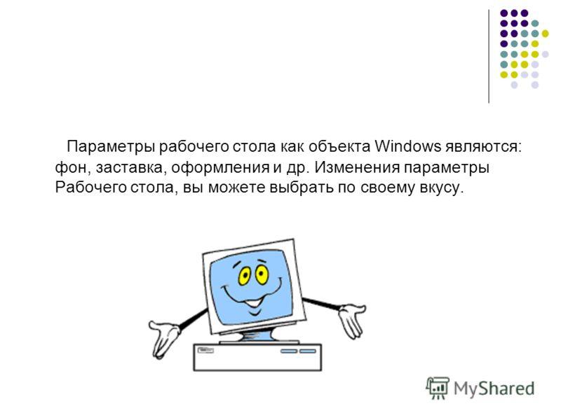 Параметры рабочего стола как объекта Windows являются: фон, заставка, оформления и др. Изменения параметры Рабочего стола, вы можете выбрать по своему вкусу.