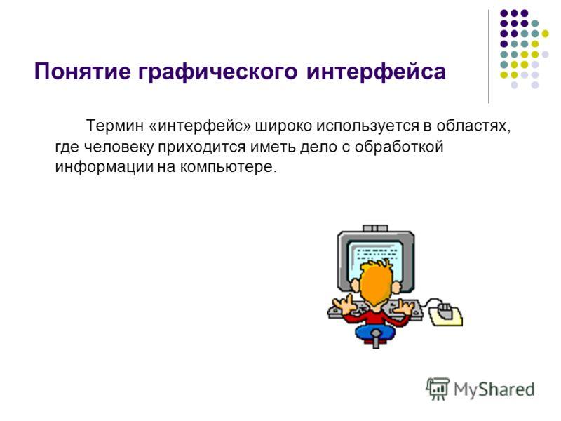 Понятие графического интерфейса Термин «интерфейс» широко используется в областях, где человеку приходится иметь дело с обработкой информации на компьютере.