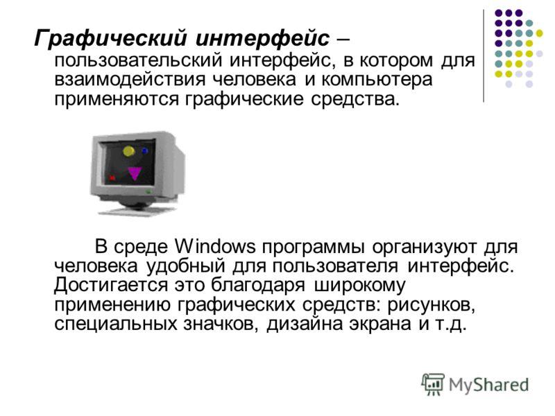Графический интерфейс – пользовательский интерфейс, в котором для взаимодействия человека и компьютера применяются графические средства. В среде Windows программы организуют для человека удобный для пользователя интерфейс. Достигается это благодаря ш