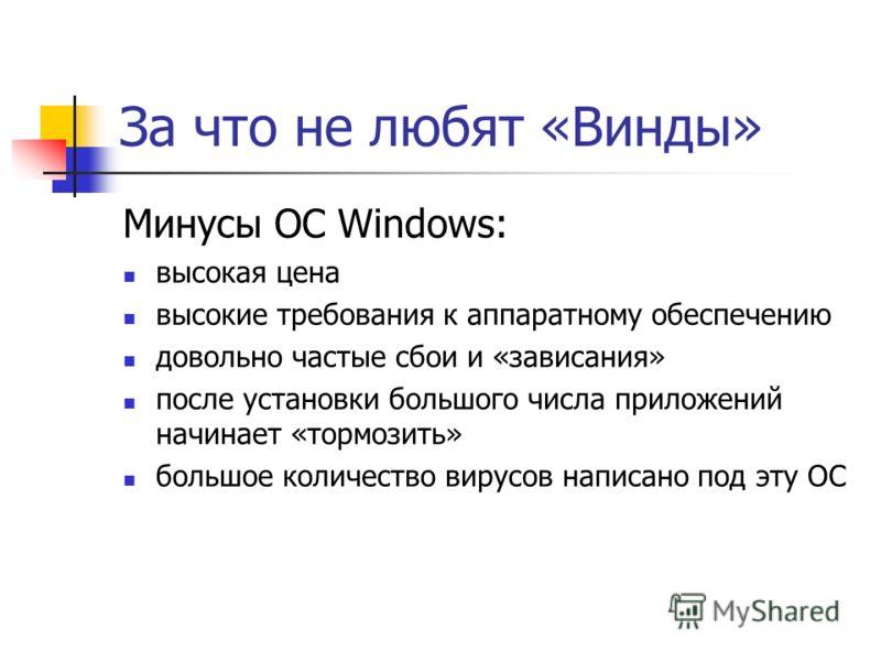 За что не любят «Винды» Минусы ОС Windows: высокая цена высокие требования к аппаратному обеспечению довольно частые сбои и «зависания» после установки большого числа приложений начинает «тормозить» большое количество вирусов написано под эту ОС