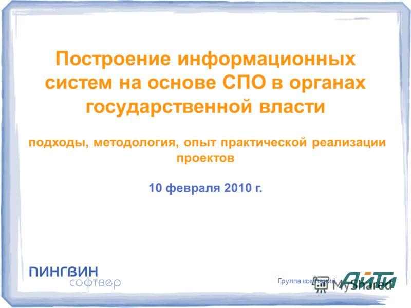 Группа компаний Построение информационных систем на основе СПО в органах государственной власти подходы, методология, опыт практической реализации проектов 10 февраля 2010 г.
