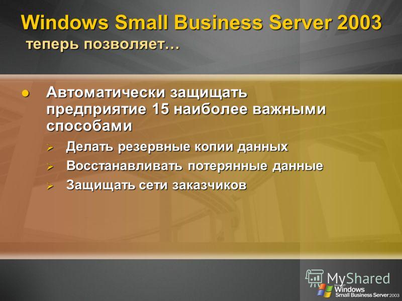 Windows Small Business Server 2003 теперь позволяет… Автоматически защищать предприятие 15 наиболее важными способами Автоматически защищать предприятие 15 наиболее важными способами Делать резервные копии данных Делать резервные копии данных Восстан