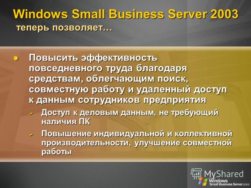 Windows Small Business Server 2003 теперь позволяет… Повысить эффективность повседневного труда благодаря средствам, облегчающим поиск, совместную работу и удаленный доступ к данным сотрудников предприятия Повысить эффективность повседневного труда б