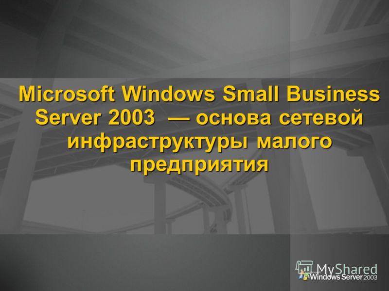 Microsoft Windows Small Business Server 2003 основа сетевой инфраструктуры малого предприятия