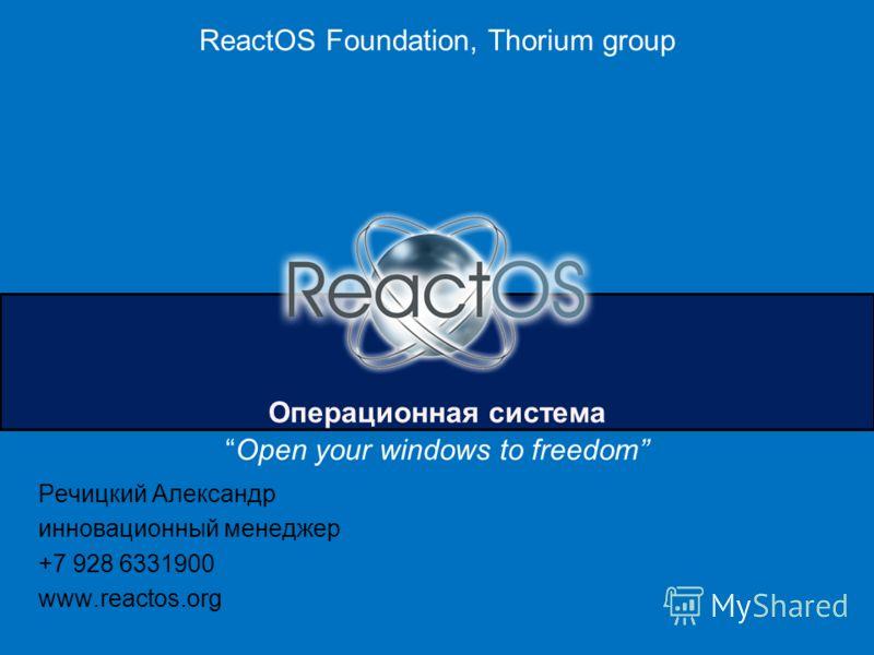 ReactOS Foundation, Thorium group Операционная система Open your windows to freedom Речицкий Александр инновационный менеджер +7 928 6331900 www.reactos.org