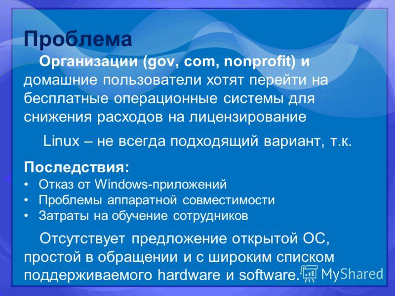 Проблема Организации (gov, com, nonprofit) и домашние пользователи хотят перейти на бесплатные операционные системы для снижения расходов на лицензирование Linux – не всегда подходящий вариант, т.к. Последствия: Отказ от Windows-приложений Проблемы а