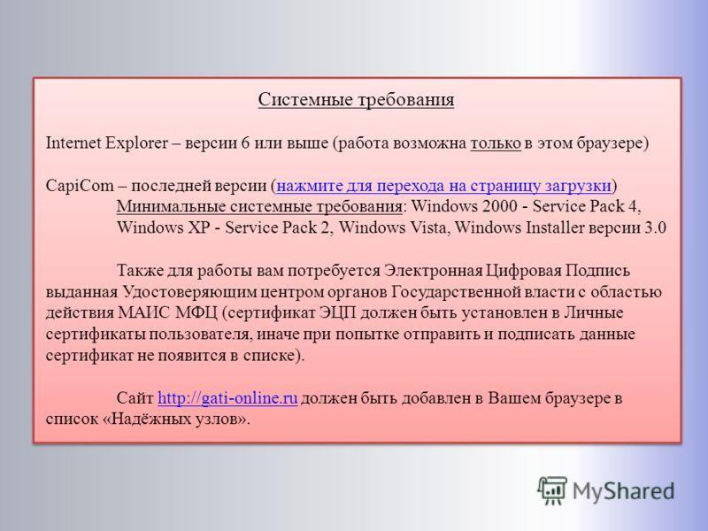 Системные требования Internet Explorer – версии 6 или выше (работа возможна только в этом браузере) CapiCom – последней версии (нажмите для перехода на страницу загрузки)нажмите для перехода на страницу загрузки Минимальные системные требования: Wind
