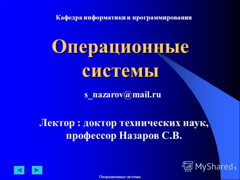 Операционные системы 1 Лектор : доктор технических наук, профессор Назаров С.В. Кафедра информатики и программирования s_nazarov@mail.ru