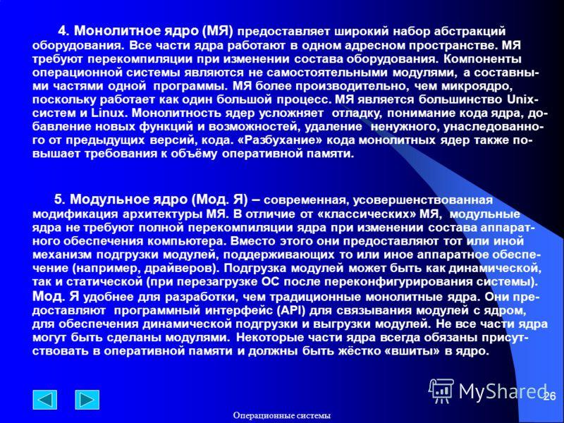 Операционные системы 26 4. Монолитное ядро (МЯ) предоставляет широкий набор абстракций оборудования. Все части ядра работают в одном адресном пространстве. МЯ требуют перекомпиляции при изменении состава оборудования. Компоненты операционной системы