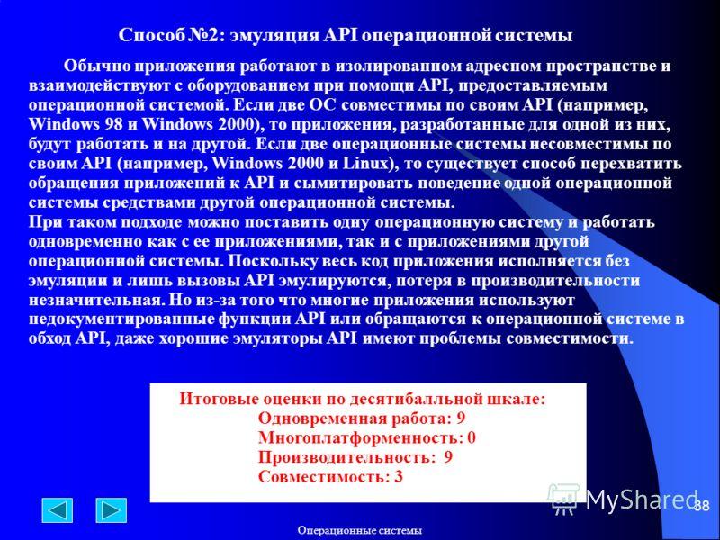 Операционные системы 38 Способ 2: эмуляция API операционной системы Обычно приложения работают в изолированном адресном пространстве и взаимодействуют с оборудованием при помощи API, предоставляемым операционной системой. Если две ОС совместимы по св