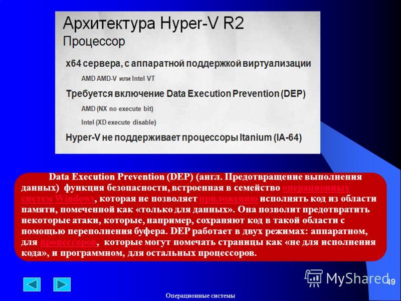 Операционные системы 49 Data Execution Prevention (DEP) (англ. Предотвращение выполнения данных) функция безопасности, встроенная в семейство операционных систем Windows, которая не позволяет приложению исполнять код из области памяти, помеченной как