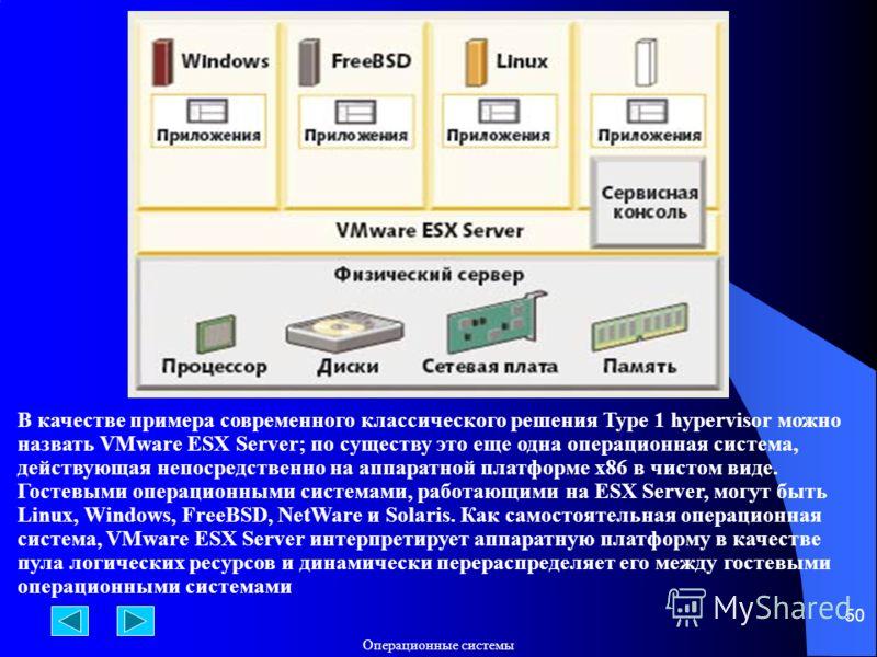 Операционные системы 50 В качестве примера современного классического решения Type 1 hypervisor можно назвать VMware ESX Server; по существу это еще одна операционная система, действующая непосредственно на аппаратной платформе x86 в чистом виде. Гос