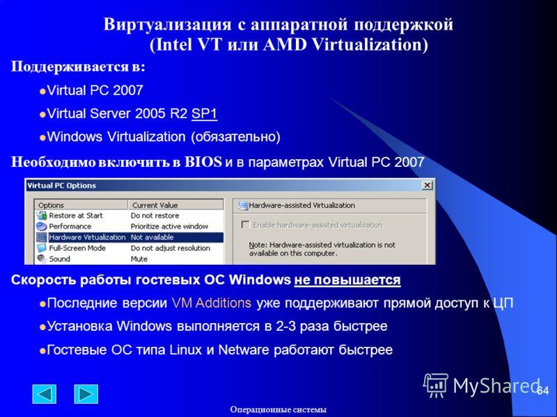 Операционные системы 64 Виртуализация с аппаратной поддержкой (Intel VT или AMD Virtualization) Поддерживается в: Virtual PC 2007 Virtual Server 2005 R2 SP1 Windows Virtualization (обязательно) Необходимо включить в BIOS и в параметрах Virtual PC 200