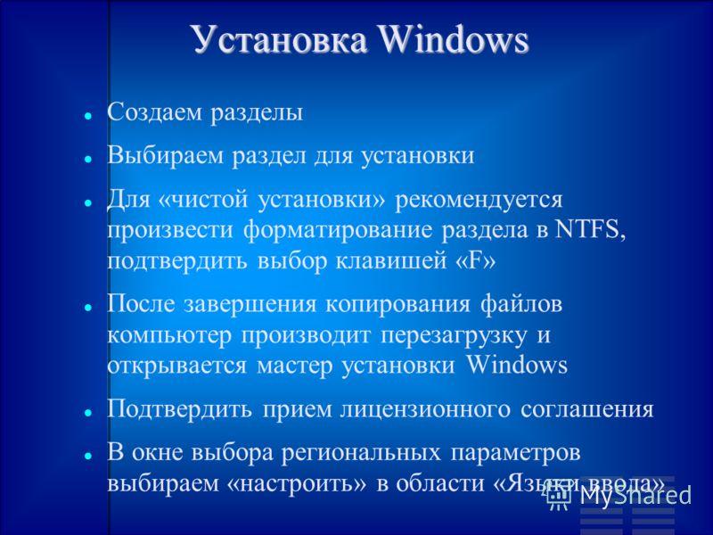 Установка Windows Создаем разделы Выбираем раздел для установки Для «чистой установки» рекомендуется произвести форматирование раздела в NTFS, подтвердить выбор клавишей «F» После завершения копирования файлов компьютер производит перезагрузку и откр