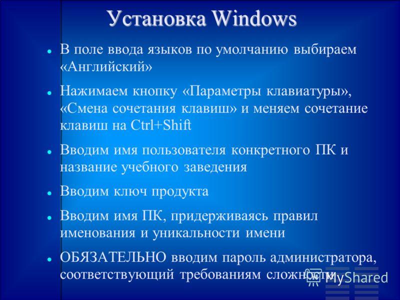 Установка Windows В поле ввода языков по умолчанию выбираем «Английский» Нажимаем кнопку «Параметры клавиатуры», «Смена сочетания клавиш» и меняем сочетание клавиш на Ctrl+Shift Вводим имя пользователя конкретного ПК и название учебного заведения Вво