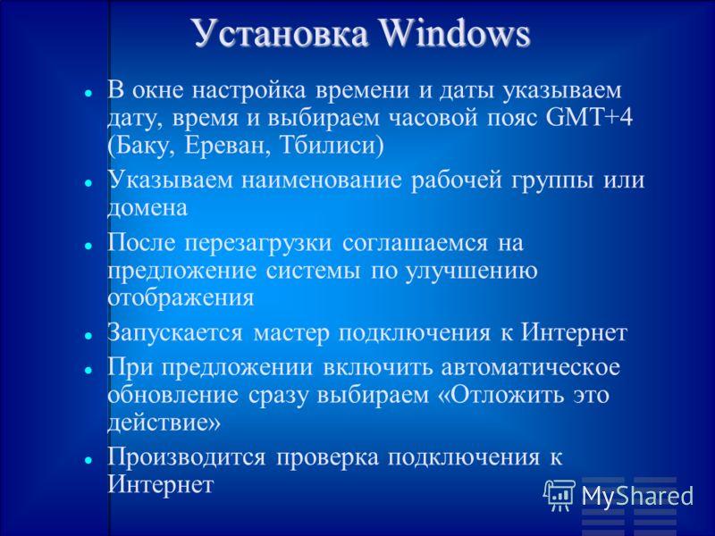 Установка Windows В окне настройка времени и даты указываем дату, время и выбираем часовой пояс GMT+4 (Баку, Ереван, Тбилиси) Указываем наименование рабочей группы или домена После перезагрузки соглашаемся на предложение системы по улучшению отображе