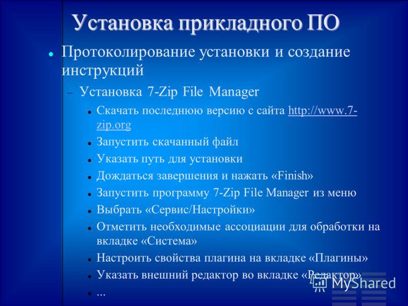 Установка прикладного ПО Протоколирование установки и создание инструкций Установка 7-Zip File Manager Скачать последнюю версию с сайта http://www.7- zip.orghttp://www.7- zip.org Запустить скачанный файл Указать путь для установки Дождаться завершени