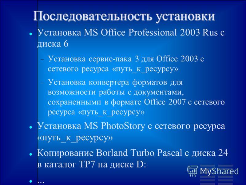 Последовательность установки Установка MS Office Professional 2003 Rus с диска 6 Установка сервис-пака 3 для Office 2003 с сетевого ресурса «путь_к_ресурсу» Установка конвертера форматов для возможности работы с документами, сохраненными в формате Of
