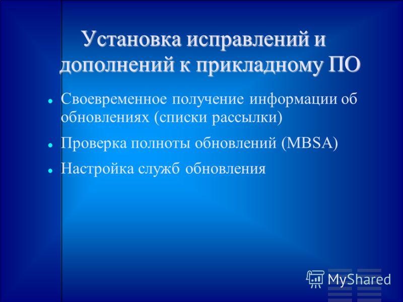 Установка исправлений и дополнений к прикладному ПО Своевременное получение информации об обновлениях (списки рассылки) Проверка полноты обновлений (MBSA) Настройка служб обновления