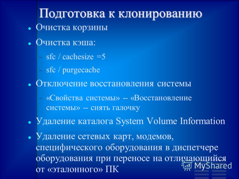 Подготовка к клонированию Очистка корзины Очистка кэша: sfc / cachesize =5 sfc / purgecache Отключение восстановления системы «Свойства системы» -- «Восстановление системы» -- снять галочку Удаление каталога System Volume Information Удаление сетевых