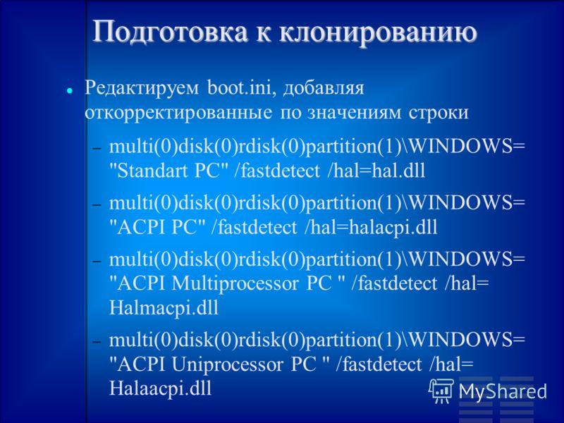 Подготовка к клонированию Редактируем boot.ini, добавляя откорректированные по значениям строки multi(0)disk(0)rdisk(0)partition(1)\WINDOWS=