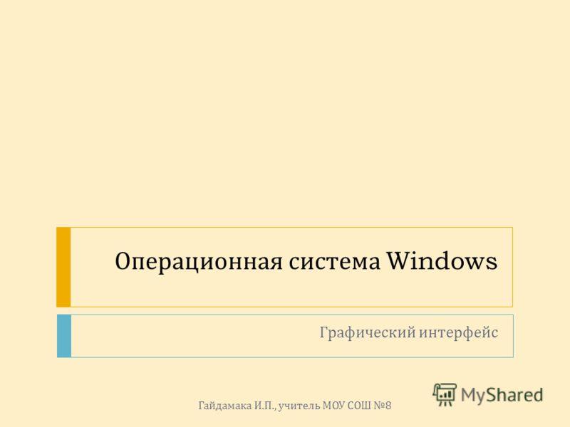 Операционная система Windows Графический интерфейс Гайдамака И. П., учитель МОУ СОШ 8