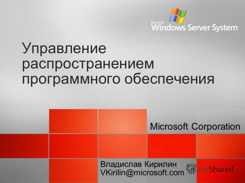 Управление распространением программного обеспечения Microsoft Corporation Владислав Кирилин VKirilin@microsoft.com