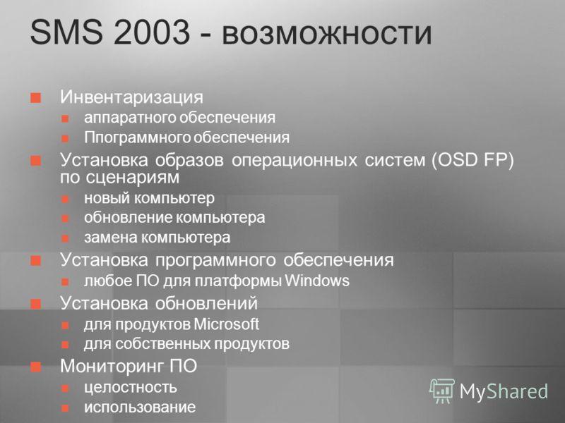 SMS 2003 - возможности Инвентаризация аппаратного обеспечения Ппограммного обеспечения Установка образов операционных систем (OSD FP) по сценариям новый компьютер обновление компьютера замена компьютера Установка программного обеспечения любое ПО для