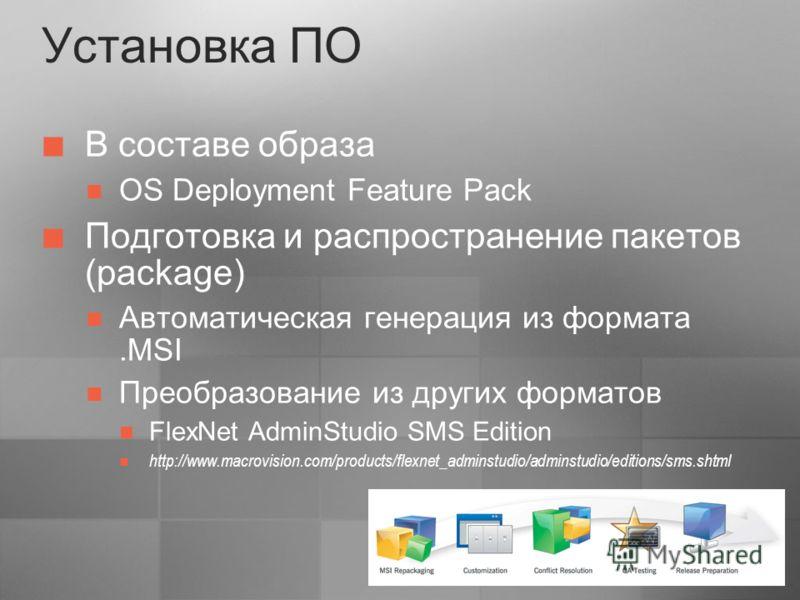 Установка ПО В составе образа OS Deployment Feature Pack Подготовка и распространение пакетов (package) Автоматическая генерация из формата.MSI Преобразование из других форматов FlexNet AdminStudio SMS Edition http://www.macrovision.com/products/flex
