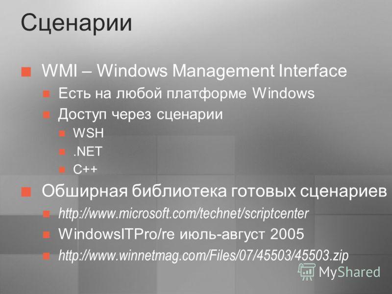 Сценарии WMI – Windows Management Interface Есть на любой платформе Windows Доступ через сценарии WSH.NET C++ Обширная библиотека готовых сценариев http://www.microsoft.com/technet/scriptcenter WindowsITPro/re июль-август 2005 http://www.winnetmag.co