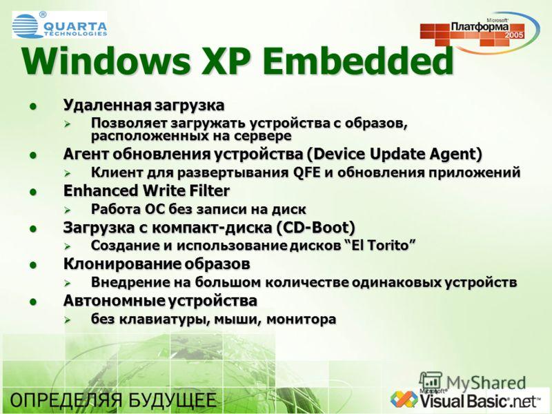 Windows XP Embedded Удаленная загрузка Удаленная загрузка Позволяет загружать устройства с образов, расположенных на сервере Позволяет загружать устройства с образов, расположенных на сервере Агент обновления устройства (Device Update Agent) Агент об
