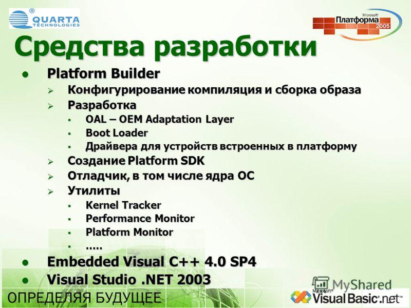 Средства разработки Platform Builder Platform Builder Конфигурирование компиляция и сборка образа Конфигурирование компиляция и сборка образа Разработка Разработка OAL – OEM Adaptation Layer OAL – OEM Adaptation Layer Boot Loader Boot Loader Драйвера