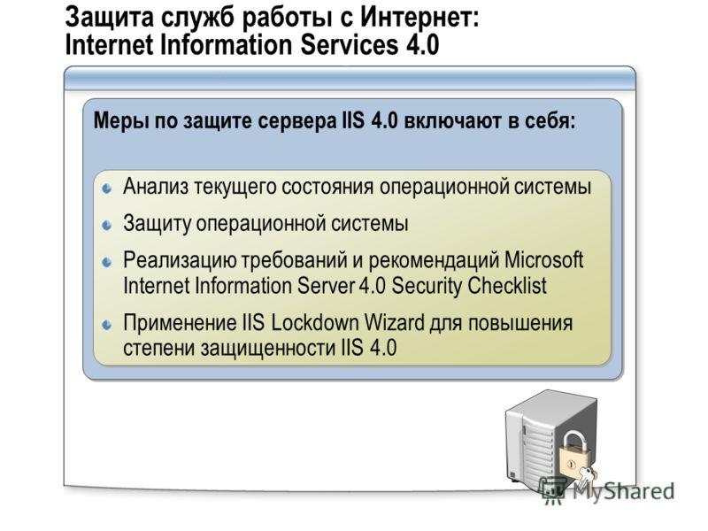 Защита служб работы с Интернет: Internet Information Services 4.0 Меры по защите сервера IIS 4.0 включают в себя: Анализ текущего состояния операционной системы Защиту операционной системы Реализацию требований и рекомендаций Microsoft Internet Infor