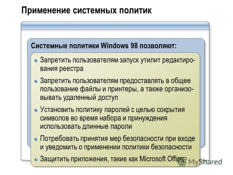 Применение системных политик Системные политики Windows 98 позволяют: Запретить пользователям запуск утилит редактиро- вания реестра Запретить пользователям предоставлять в общее пользование файлы и принтеры, а также организо- вывать удаленный доступ