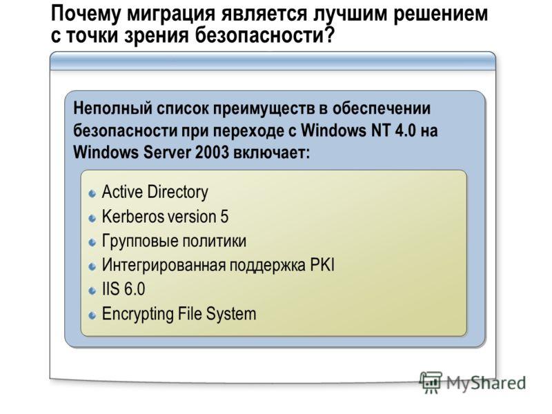 Почему миграция является лучшим решением с точки зрения безопасности? Неполный список преимуществ в обеспечении безопасности при переходе с Windows NT 4.0 на Windows Server 2003 включает: Active Directory Kerberos version 5 Групповые политики Интегри