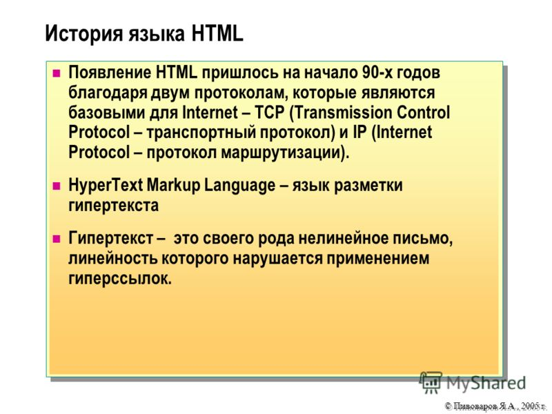 © Пивоваров Я.А., 2005 г. Появление HTML пришлось на начало 90-х годов благодаря двум протоколам, которые являются базовыми для Internet – TCP (Transmission Control Protocol – транспортный протокол) и IP (Internet Protocol – протокол маршрутизации).