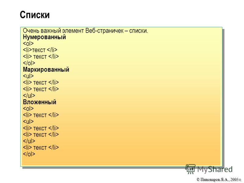 © Пивоваров Я.А., 2005 г. Списки Очень важный элемент Веб-страничек – списки. Нумерованный текст Маркированный текст Вложенный текст текст текст